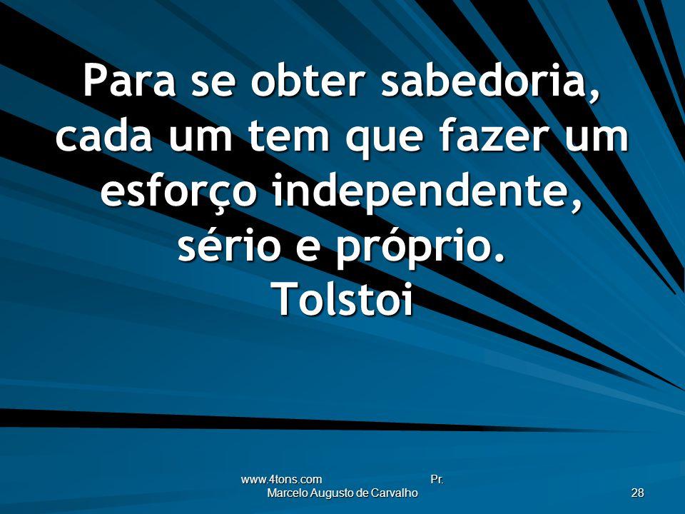 www.4tons.com Pr. Marcelo Augusto de Carvalho 28 Para se obter sabedoria, cada um tem que fazer um esforço independente, sério e próprio. Tolstoi