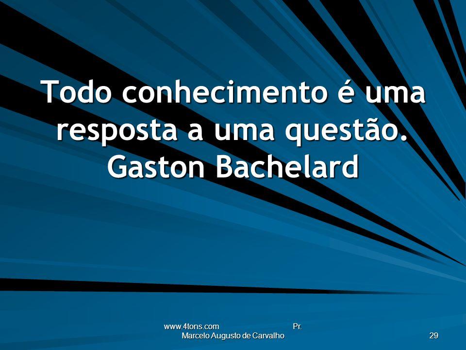 www.4tons.com Pr. Marcelo Augusto de Carvalho 29 Todo conhecimento é uma resposta a uma questão. Gaston Bachelard
