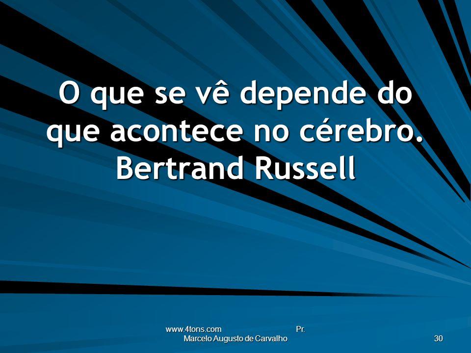 www.4tons.com Pr. Marcelo Augusto de Carvalho 30 O que se vê depende do que acontece no cérebro. Bertrand Russell