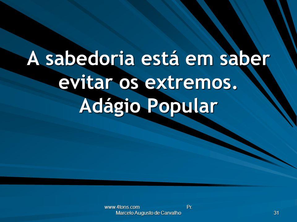 www.4tons.com Pr.Marcelo Augusto de Carvalho 31 A sabedoria está em saber evitar os extremos.