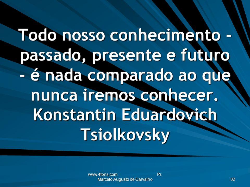 www.4tons.com Pr. Marcelo Augusto de Carvalho 32 Todo nosso conhecimento - passado, presente e futuro - é nada comparado ao que nunca iremos conhecer.