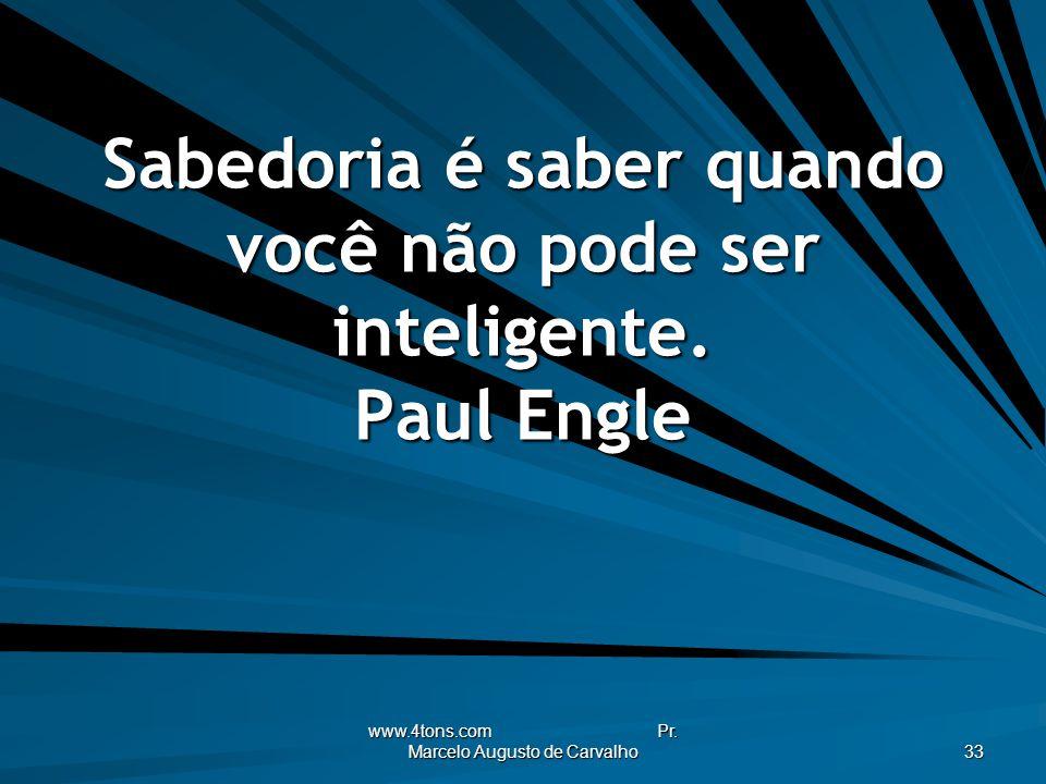 www.4tons.com Pr. Marcelo Augusto de Carvalho 33 Sabedoria é saber quando você não pode ser inteligente. Paul Engle