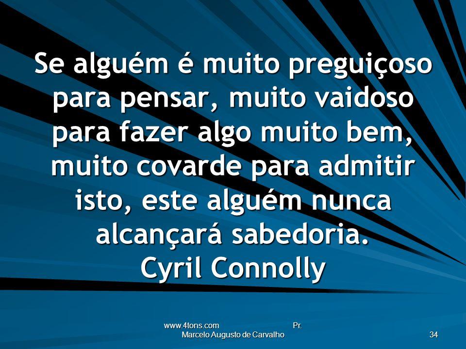 www.4tons.com Pr. Marcelo Augusto de Carvalho 34 Se alguém é muito preguiçoso para pensar, muito vaidoso para fazer algo muito bem, muito covarde para