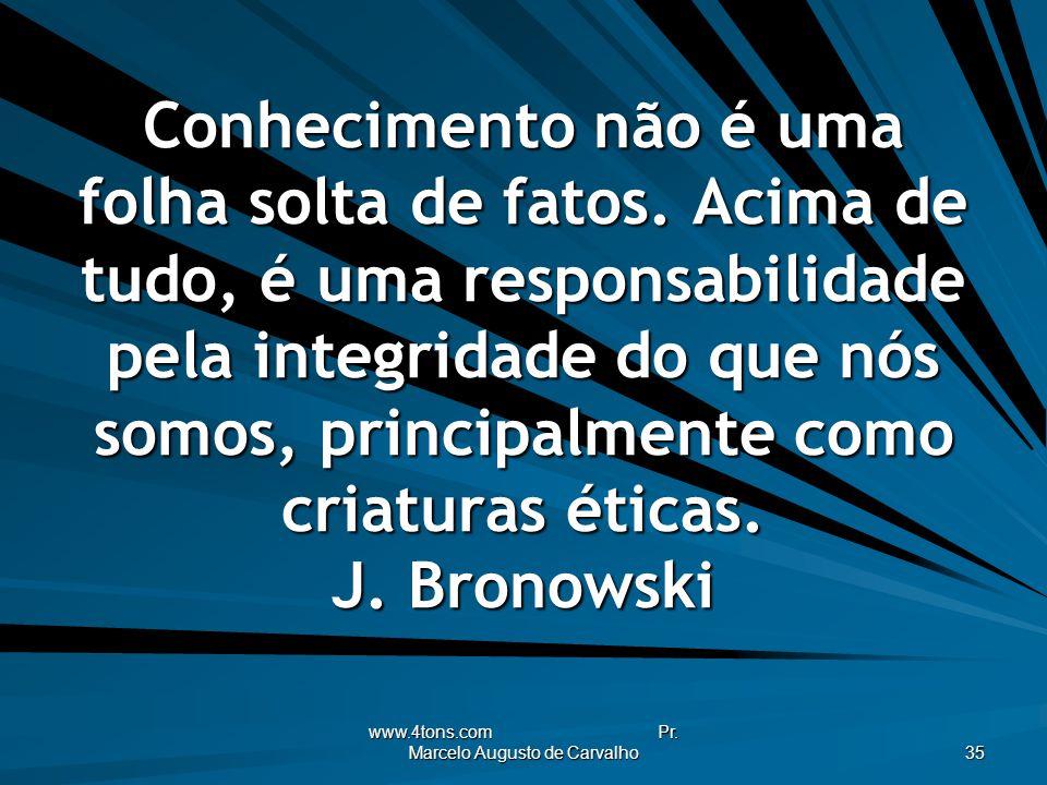 www.4tons.com Pr. Marcelo Augusto de Carvalho 35 Conhecimento não é uma folha solta de fatos. Acima de tudo, é uma responsabilidade pela integridade d