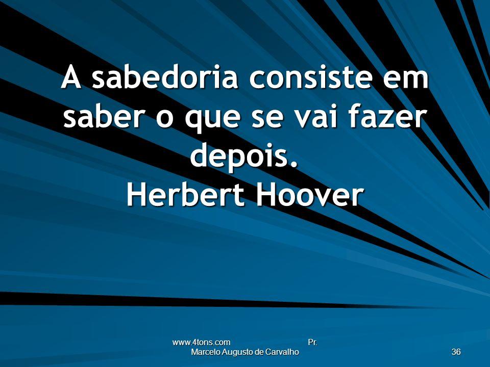 www.4tons.com Pr. Marcelo Augusto de Carvalho 36 A sabedoria consiste em saber o que se vai fazer depois. Herbert Hoover