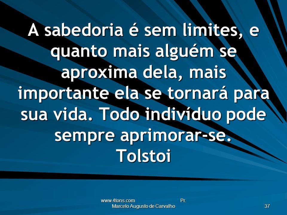 www.4tons.com Pr. Marcelo Augusto de Carvalho 37 A sabedoria é sem limites, e quanto mais alguém se aproxima dela, mais importante ela se tornará para