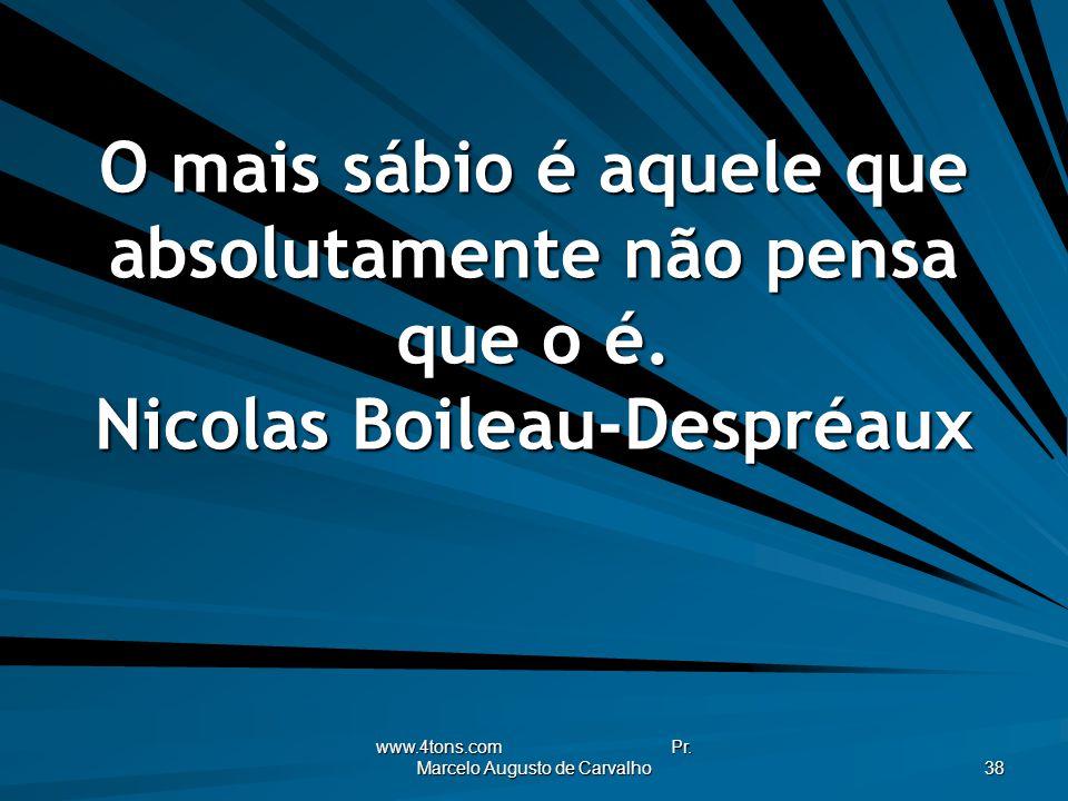 www.4tons.com Pr. Marcelo Augusto de Carvalho 38 O mais sábio é aquele que absolutamente não pensa que o é. Nicolas Boileau-Despréaux