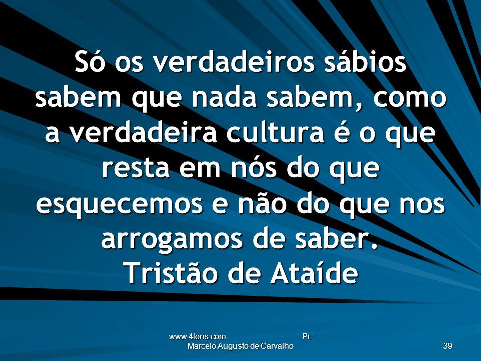 www.4tons.com Pr. Marcelo Augusto de Carvalho 39 Só os verdadeiros sábios sabem que nada sabem, como a verdadeira cultura é o que resta em nós do que