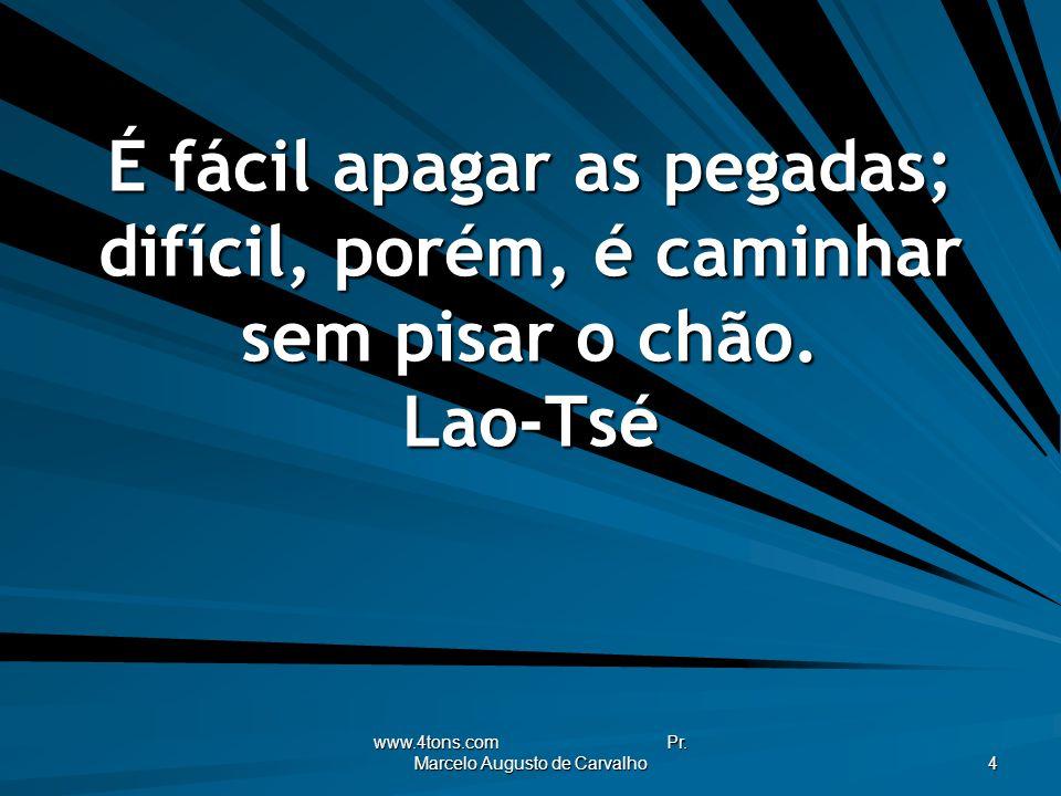 www.4tons.com Pr. Marcelo Augusto de Carvalho 4 É fácil apagar as pegadas; difícil, porém, é caminhar sem pisar o chão. Lao-Tsé
