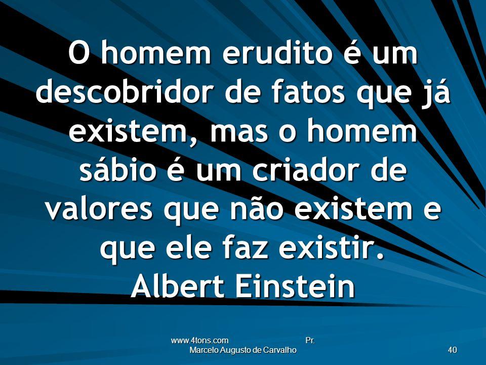 www.4tons.com Pr. Marcelo Augusto de Carvalho 40 O homem erudito é um descobridor de fatos que já existem, mas o homem sábio é um criador de valores q