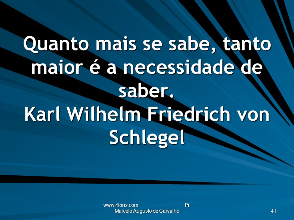 www.4tons.com Pr. Marcelo Augusto de Carvalho 41 Quanto mais se sabe, tanto maior é a necessidade de saber. Karl Wilhelm Friedrich von Schlegel