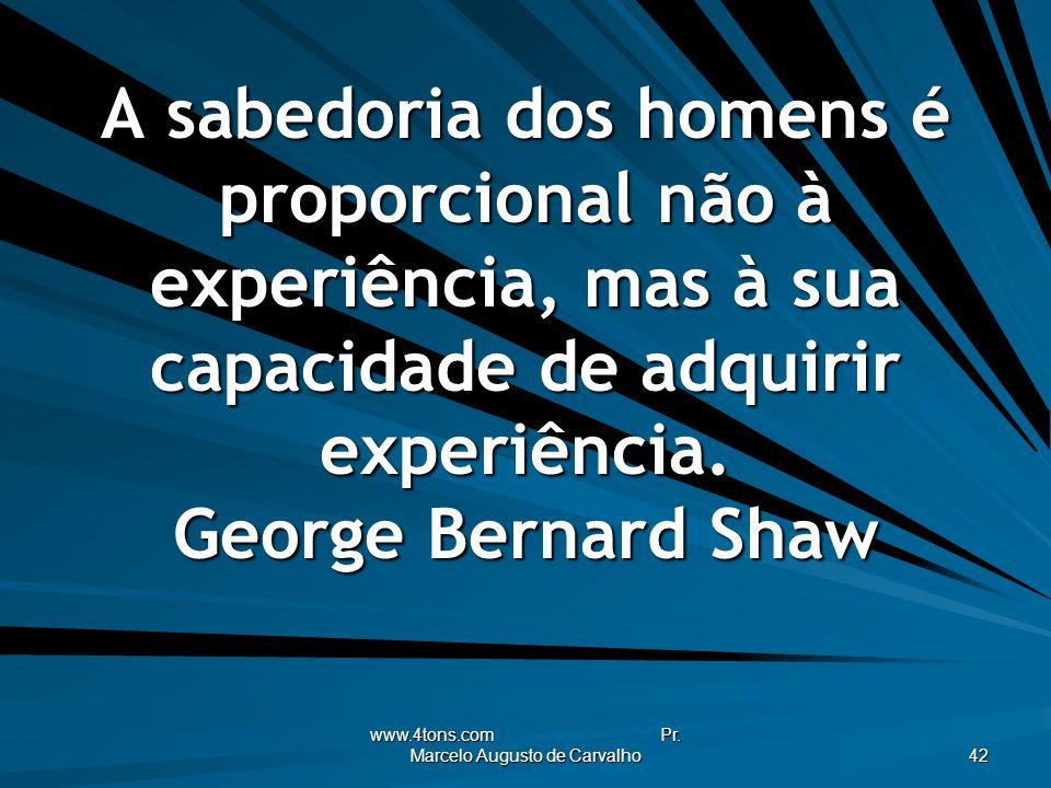 www.4tons.com Pr. Marcelo Augusto de Carvalho 42 A sabedoria dos homens é proporcional não à experiência, mas à sua capacidade de adquirir experiência