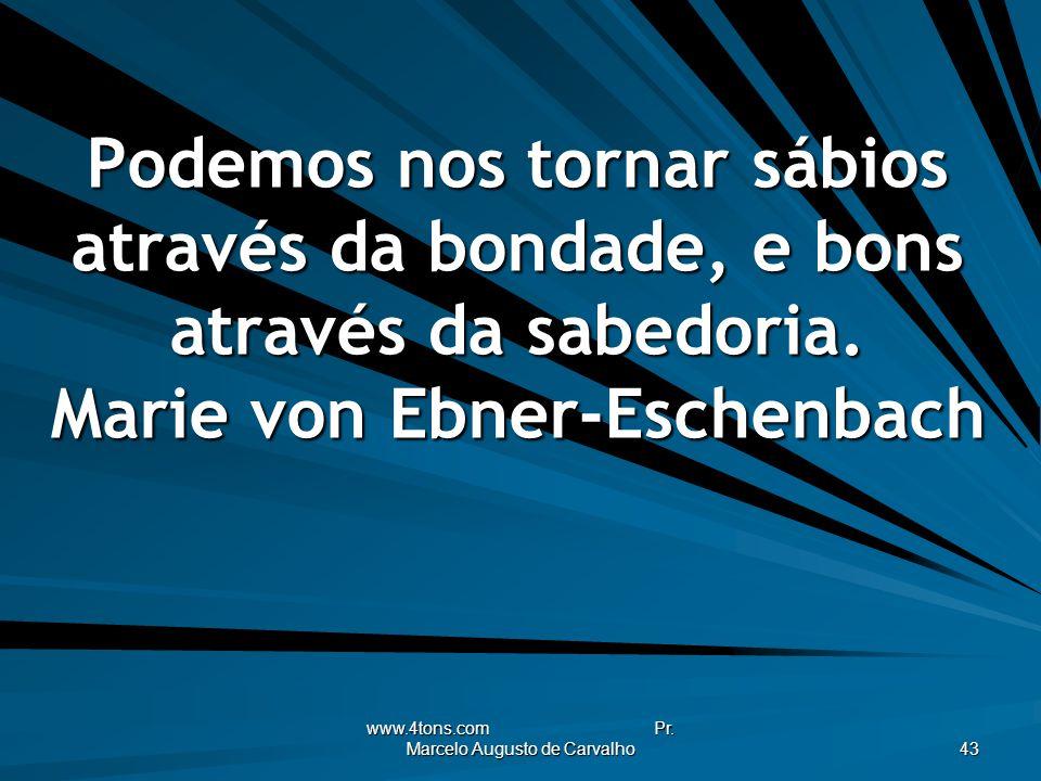 www.4tons.com Pr. Marcelo Augusto de Carvalho 43 Podemos nos tornar sábios através da bondade, e bons através da sabedoria. Marie von Ebner-Eschenbach
