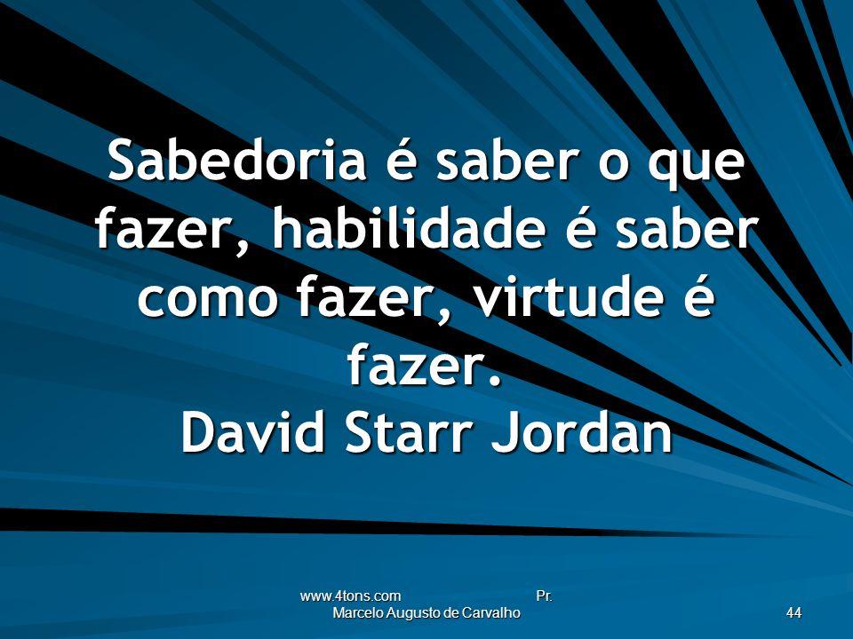 www.4tons.com Pr. Marcelo Augusto de Carvalho 44 Sabedoria é saber o que fazer, habilidade é saber como fazer, virtude é fazer. David Starr Jordan