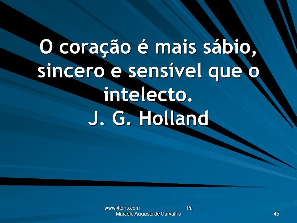 www.4tons.com Pr. Marcelo Augusto de Carvalho 45 O coração é mais sábio, sincero e sensível que o intelecto. J. G. Holland