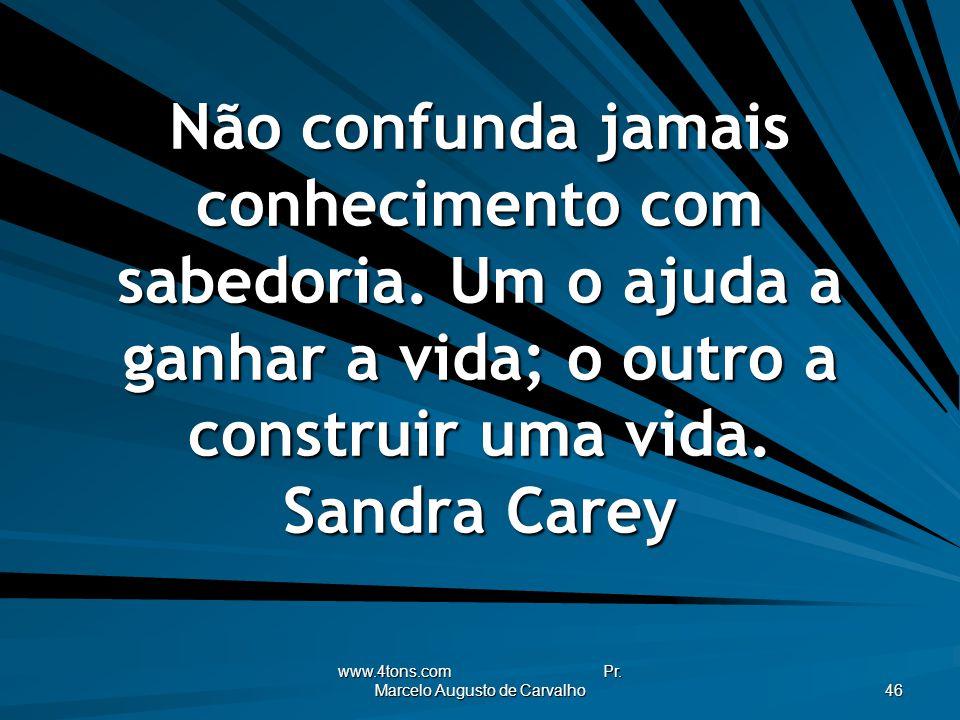 www.4tons.com Pr. Marcelo Augusto de Carvalho 46 Não confunda jamais conhecimento com sabedoria. Um o ajuda a ganhar a vida; o outro a construir uma v