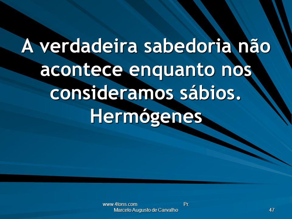 www.4tons.com Pr. Marcelo Augusto de Carvalho 47 A verdadeira sabedoria não acontece enquanto nos consideramos sábios. Hermógenes