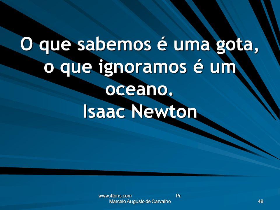 www.4tons.com Pr. Marcelo Augusto de Carvalho 48 O que sabemos é uma gota, o que ignoramos é um oceano. Isaac Newton