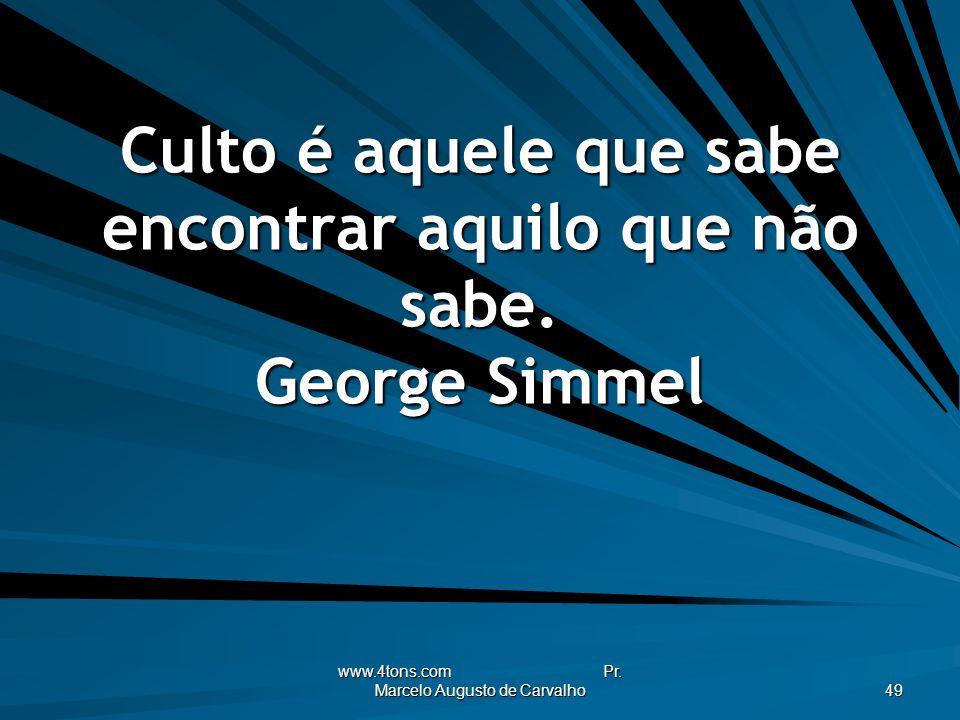 www.4tons.com Pr. Marcelo Augusto de Carvalho 49 Culto é aquele que sabe encontrar aquilo que não sabe. George Simmel