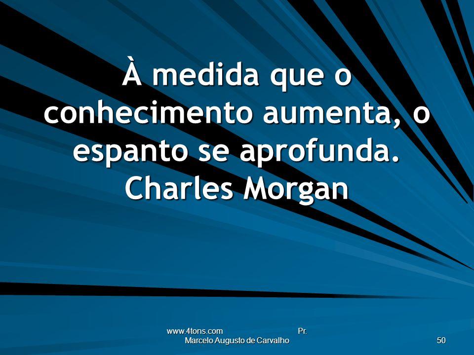 www.4tons.com Pr. Marcelo Augusto de Carvalho 50 À medida que o conhecimento aumenta, o espanto se aprofunda. Charles Morgan