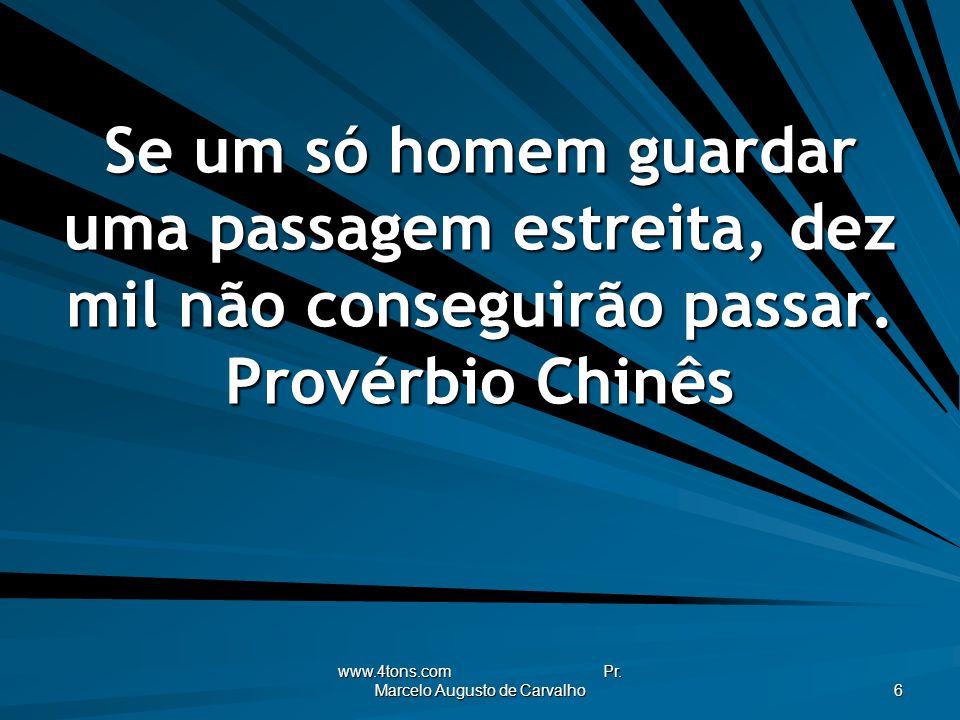 www.4tons.com Pr. Marcelo Augusto de Carvalho 6 Se um só homem guardar uma passagem estreita, dez mil não conseguirão passar. Provérbio Chinês