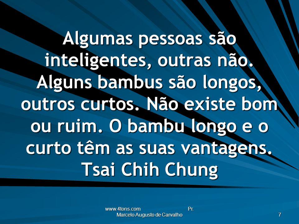 www.4tons.com Pr. Marcelo Augusto de Carvalho 7 Algumas pessoas são inteligentes, outras não. Alguns bambus são longos, outros curtos. Não existe bom