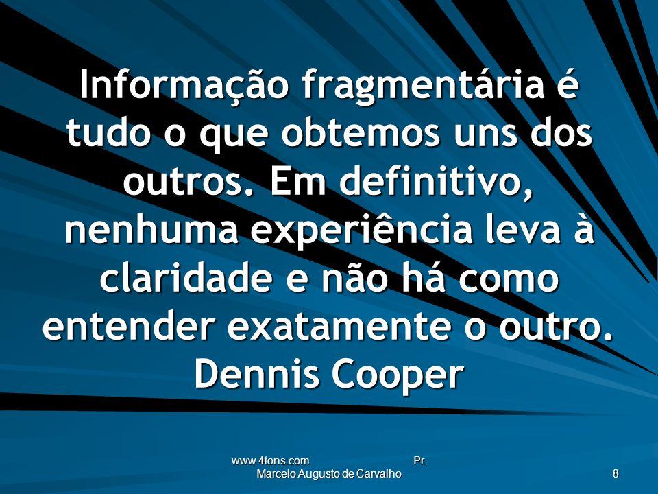 www.4tons.com Pr. Marcelo Augusto de Carvalho 8 Informação fragmentária é tudo o que obtemos uns dos outros. Em definitivo, nenhuma experiência leva à