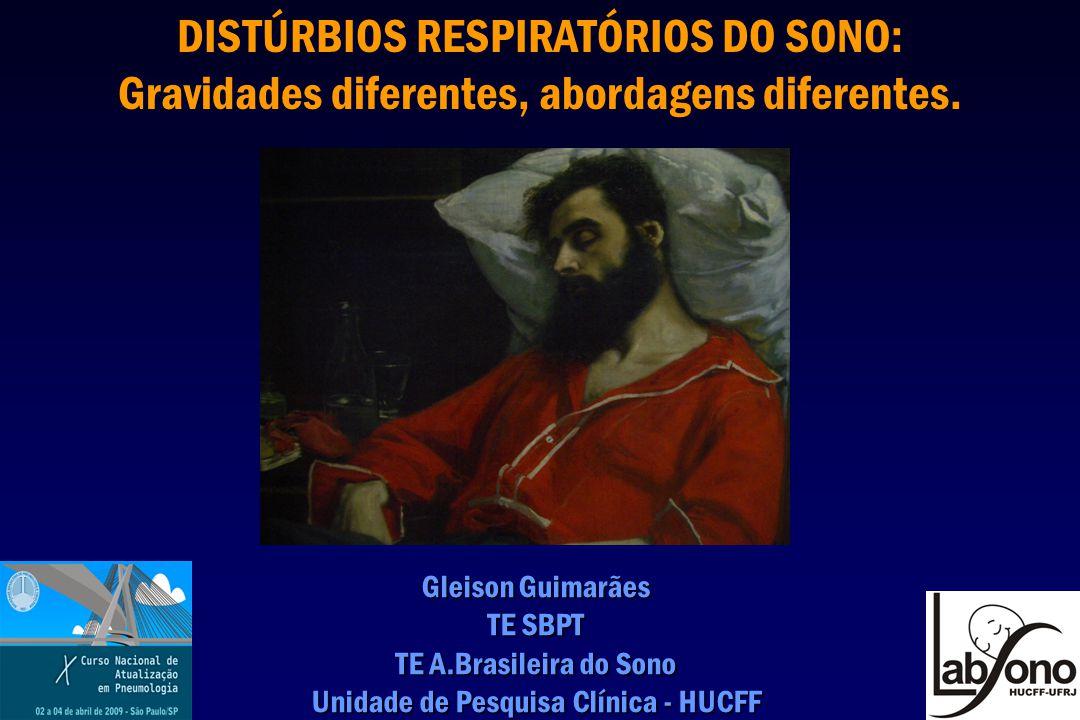 DISTÚRBIOS RESPIRATÓRIOS DO SONO: Gravidades diferentes, abordagens diferentes. Gleison Guimarães TE SBPT TE A.Brasileira do Sono Unidade de Pesquisa