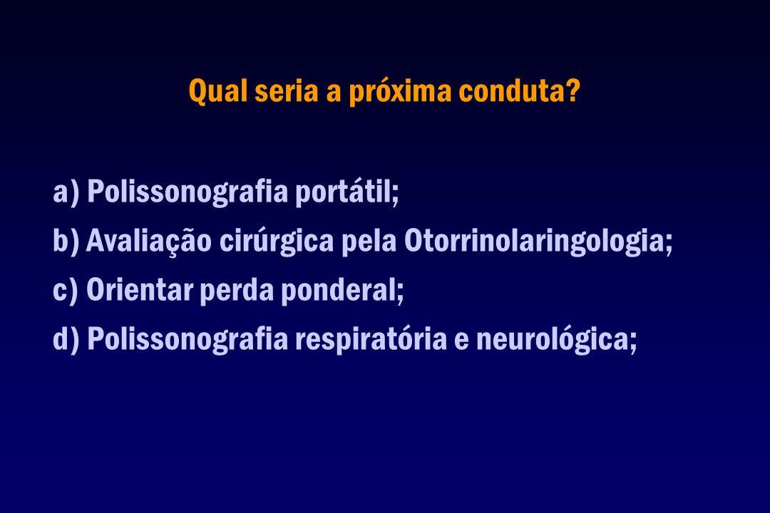 a) Polissonografia portátil; b) Avaliação cirúrgica pela Otorrinolaringologia; c) Orientar perda ponderal; d) Polissonografia respiratória e neurológi
