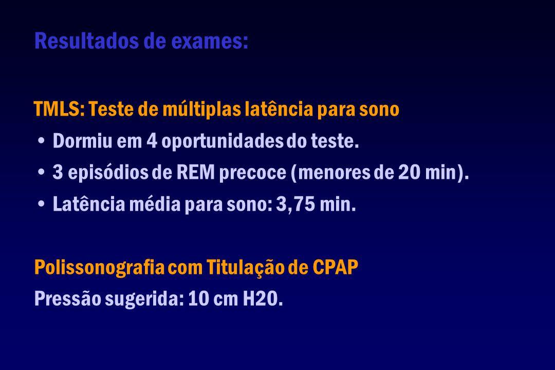 Resultados de exames: TMLS: Teste de múltiplas latência para sono Dormiu em 4 oportunidades do teste. 3 episódios de REM precoce (menores de 20 min).