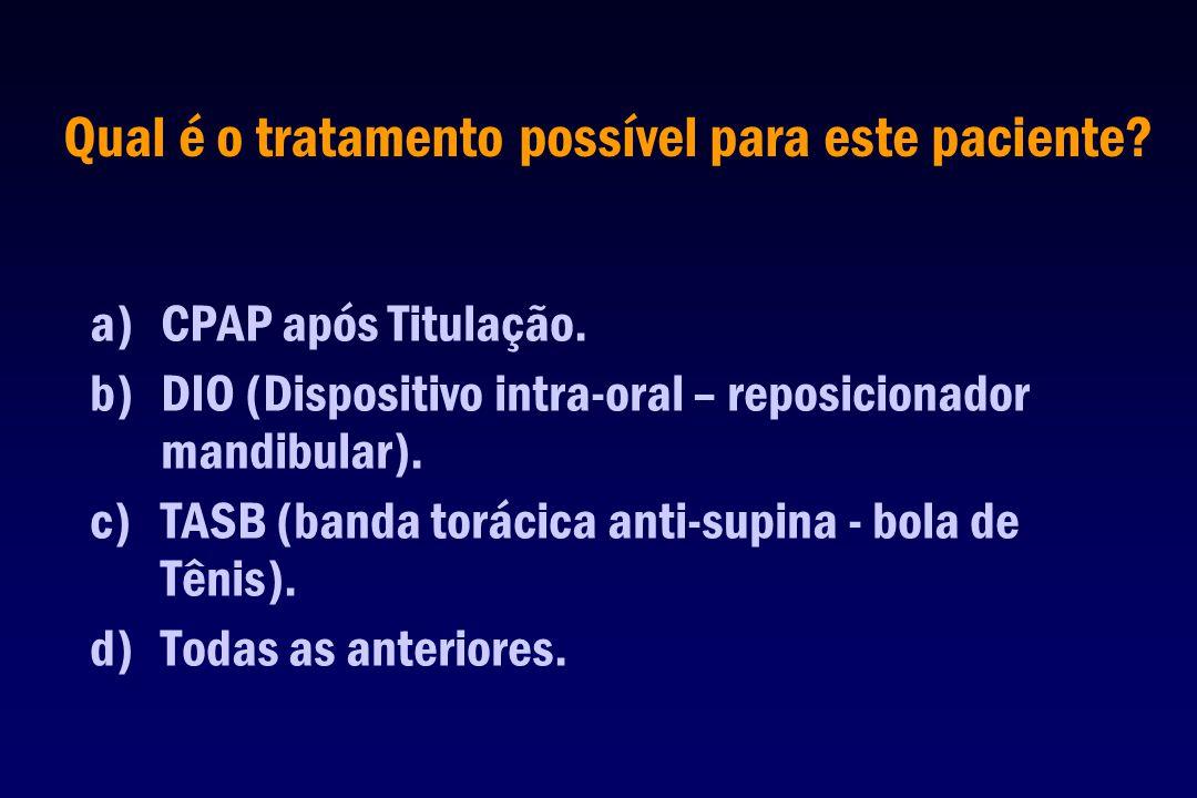 Qual é o tratamento possível para este paciente? a)CPAP após Titulação. b)DIO (Dispositivo intra-oral – reposicionador mandibular). c)TASB (banda torá