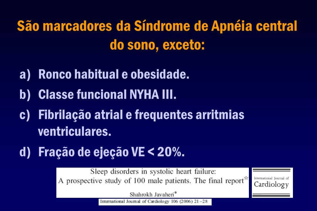 São marcadores da Síndrome de Apnéia central do sono, exceto: a)Ronco habitual e obesidade. b)Classe funcional NYHA III. c)Fibrilação atrial e frequen