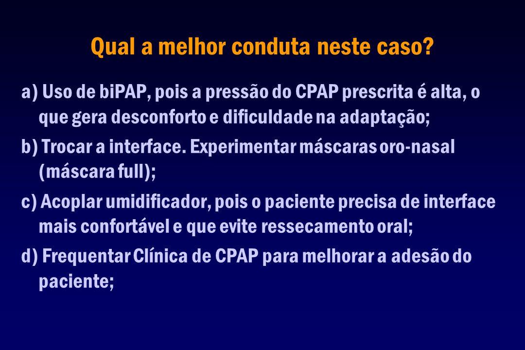 a) Uso de biPAP, pois a pressão do CPAP prescrita é alta, o que gera desconforto e dificuldade na adaptação; b) Trocar a interface. Experimentar másca