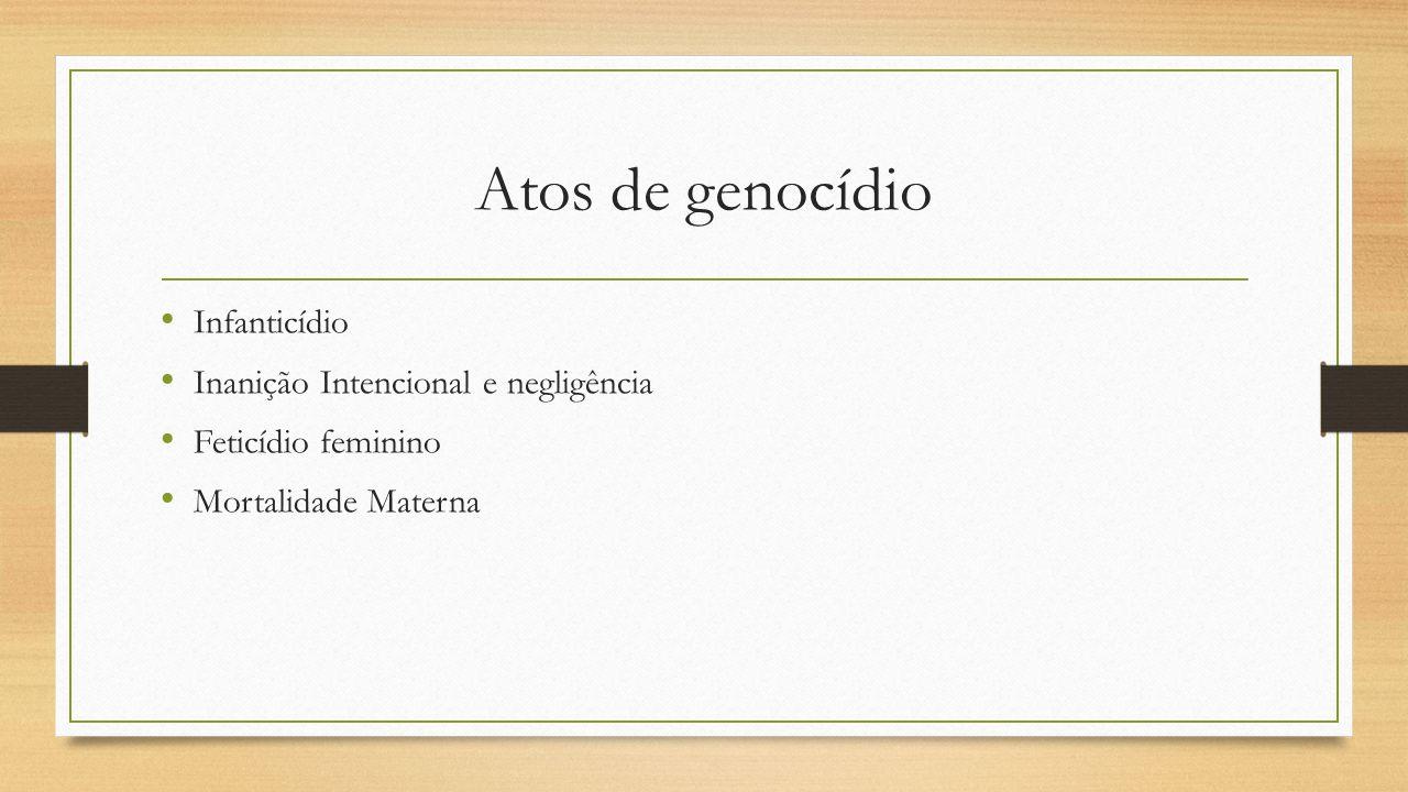 Atos de genocídio Infanticídio Inanição Intencional e negligência Feticídio feminino Mortalidade Materna