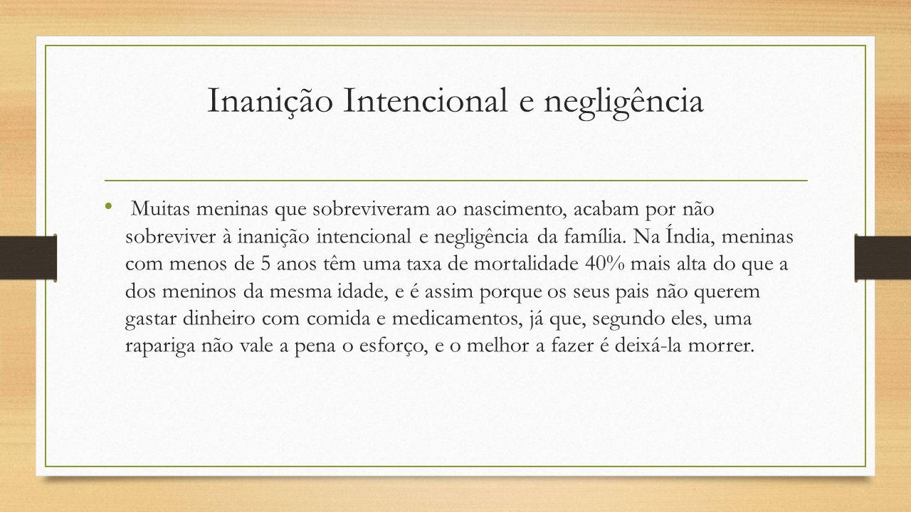 Inanição Intencional e negligência Muitas meninas que sobreviveram ao nascimento, acabam por não sobreviver à inanição intencional e negligência da fa