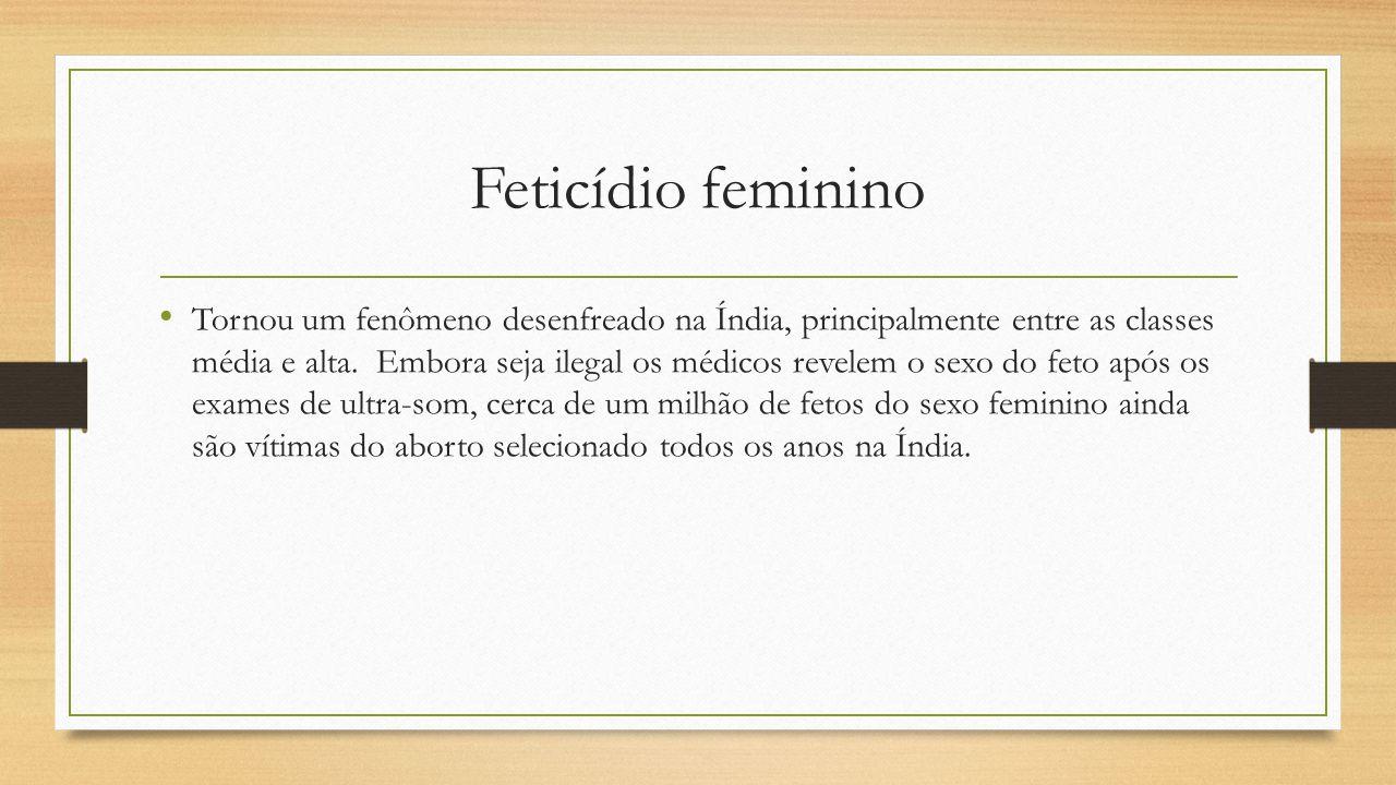 Feticídio feminino Tornou um fenômeno desenfreado na Índia, principalmente entre as classes média e alta. Embora seja ilegal os médicos revelem o sexo