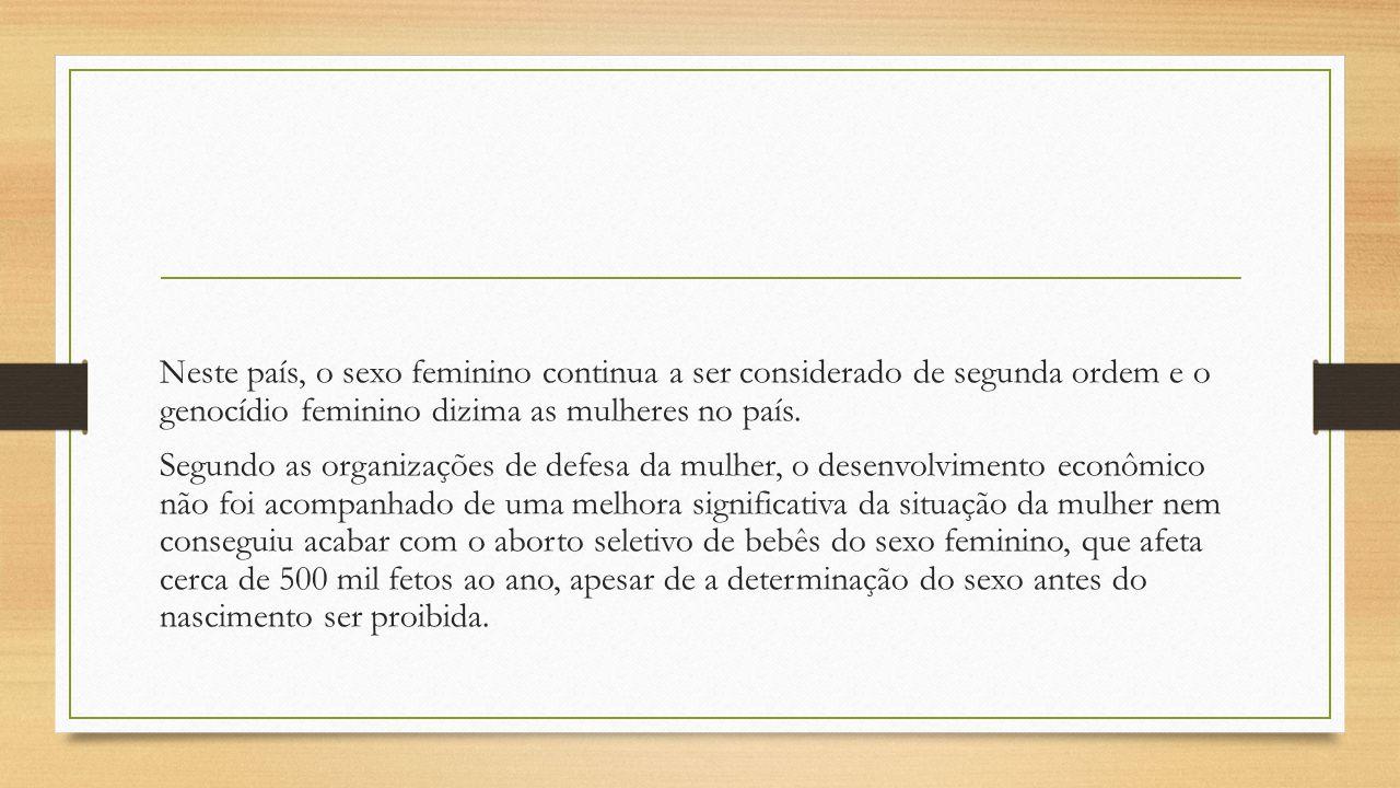 Neste país, o sexo feminino continua a ser considerado de segunda ordem e o genocídio feminino dizima as mulheres no país. Segundo as organizações de