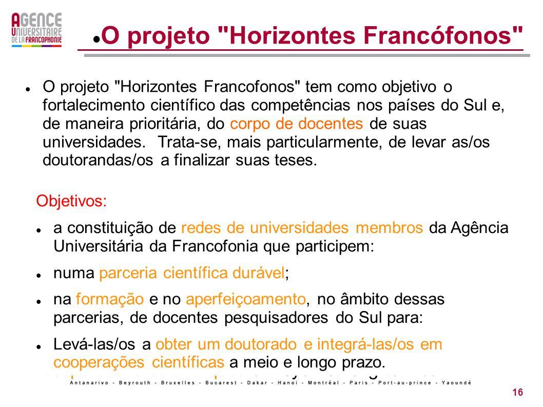 16 Horizons francophones Le projet « Horizons francophones » vise au renforcement scientifique des capacités dans les pays du Sud et, prioritairement, du corps professoral de leurs universités.