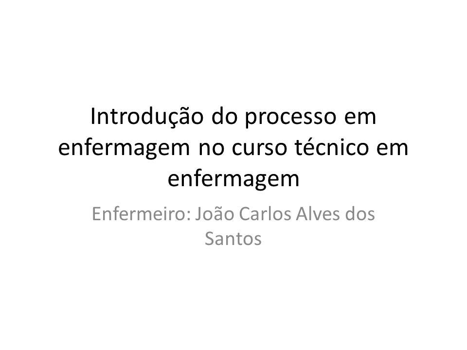Introdução do processo em enfermagem no curso técnico em enfermagem Enfermeiro: João Carlos Alves dos Santos
