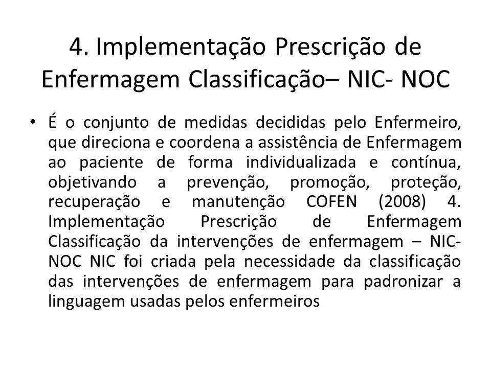 4. Implementação Prescrição de Enfermagem Classificação– NIC- NOC É o conjunto de medidas decididas pelo Enfermeiro, que direciona e coordena a assist