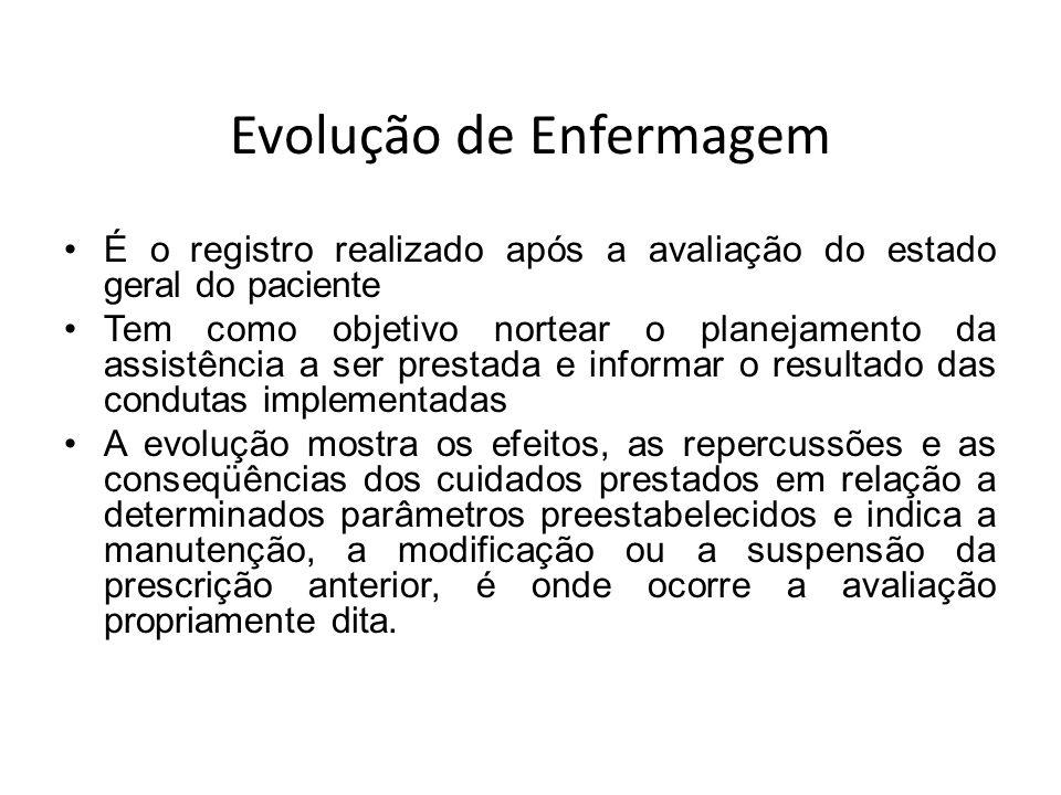 Evolução de Enfermagem É o registro realizado após a avaliação do estado geral do paciente Tem como objetivo nortear o planejamento da assistência a s