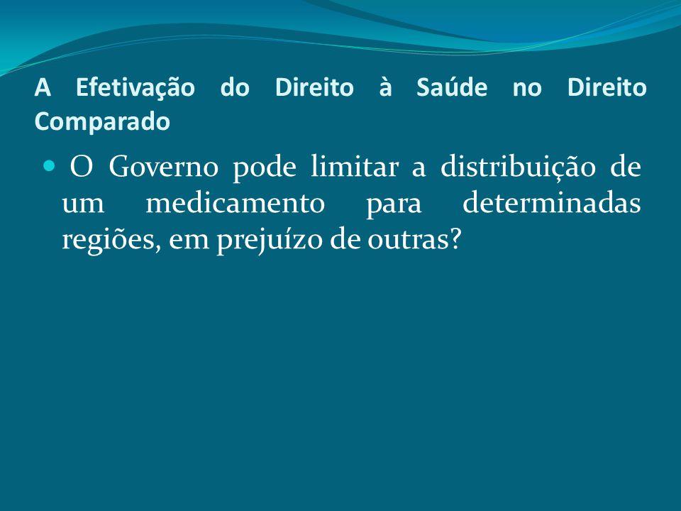 A Efetivação do Direito à Saúde no Direito Comparado O Governo pode limitar a distribuição de um medicamento para determinadas regiões, em prejuízo de