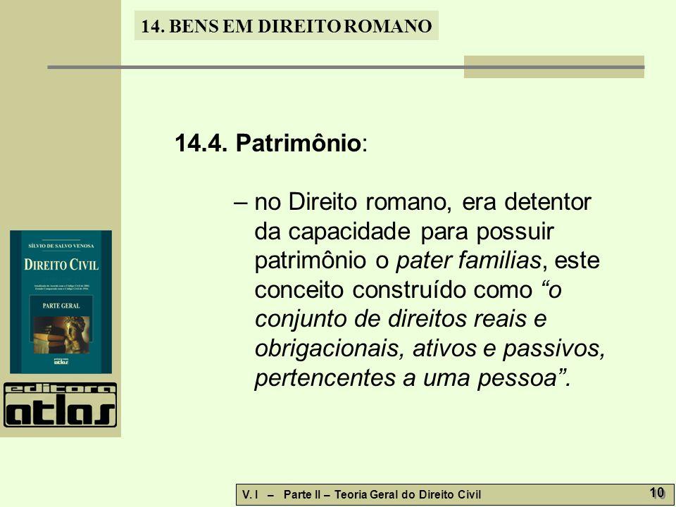 14. BENS EM DIREITO ROMANO V. I – Parte II – Teoria Geral do Direito Civil 10 14.4. Patrimônio: – no Direito romano, era detentor da capacidade para p
