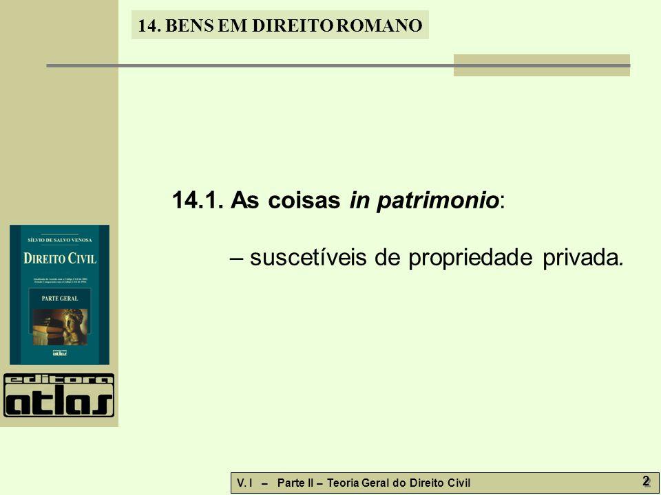 14. BENS EM DIREITO ROMANO V. I – Parte II – Teoria Geral do Direito Civil 2 2 14.1. As coisas in patrimonio: – suscetíveis de propriedade privada.