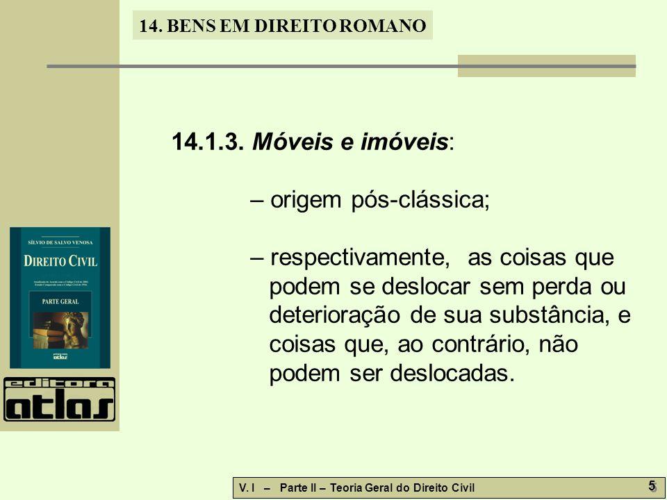 14. BENS EM DIREITO ROMANO V. I – Parte II – Teoria Geral do Direito Civil 5 5 14.1.3. Móveis e imóveis: – origem pós-clássica; – respectivamente, as
