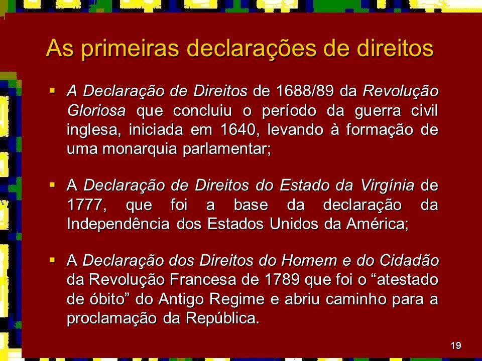 19 As primeiras declarações de direitos  A Declaração de Direitos de 1688/89 da Revolução Gloriosa que concluiu o período da guerra civil inglesa, iniciada em 1640, levando à formação de uma monarquia parlamentar;  A Declaração de Direitos do Estado da Virgínia de 1777, que foi a base da declaração da Independência dos Estados Unidos da América;  A Declaração dos Direitos do Homem e do Cidadão da Revolução Francesa de 1789 que foi o atestado de óbito do Antigo Regime e abriu caminho para a proclamação da República.