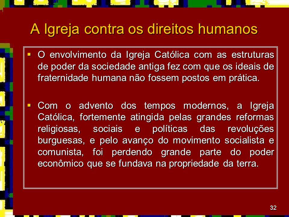 32 A Igreja contra os direitos humanos  O envolvimento da Igreja Católica com as estruturas de poder da sociedade antiga fez com que os ideais de fraternidade humana não fossem postos em prática.