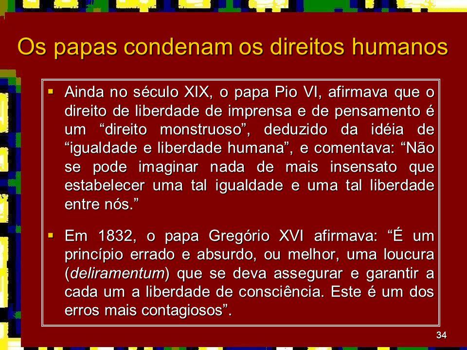 34 Os papas condenam os direitos humanos  Ainda no século XIX, o papa Pio VI, afirmava que o direito de liberdade de imprensa e de pensamento é um direito monstruoso , deduzido da idéia de igualdade e liberdade humana , e comentava: Não se pode imaginar nada de mais insensato que estabelecer uma tal igualdade e uma tal liberdade entre nós.  Em 1832, o papa Gregório XVI afirmava: É um princípio errado e absurdo, ou melhor, uma loucura (deliramentum) que se deva assegurar e garantir a cada um a liberdade de consciência.
