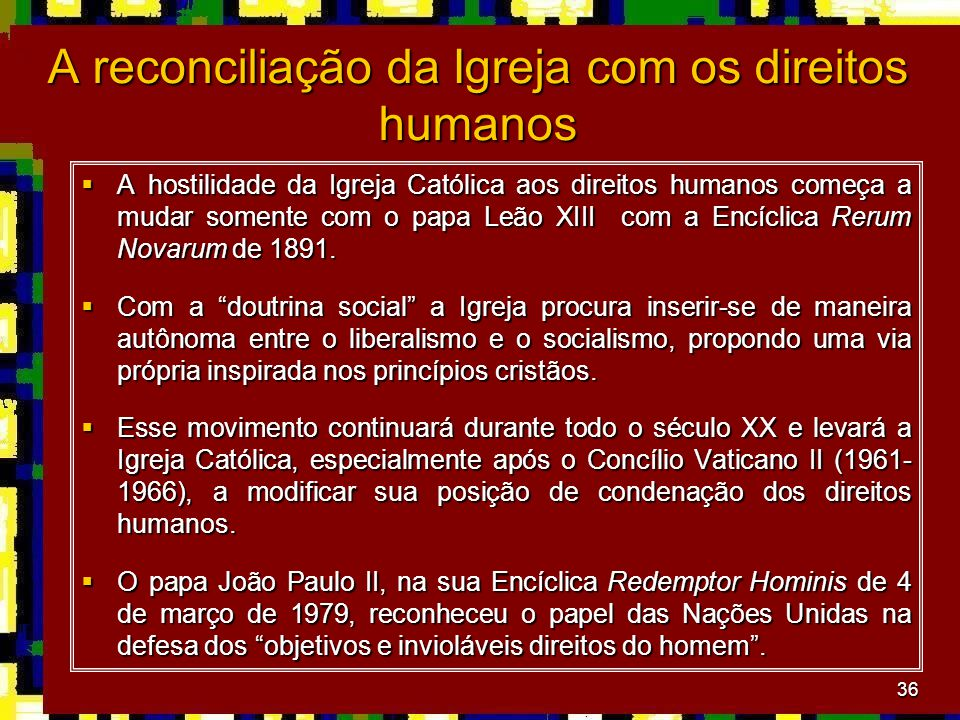 36 A reconciliação da Igreja com os direitos humanos  A hostilidade da Igreja Católica aos direitos humanos começa a mudar somente com o papa Leão XIII com a Encíclica Rerum Novarum de 1891.