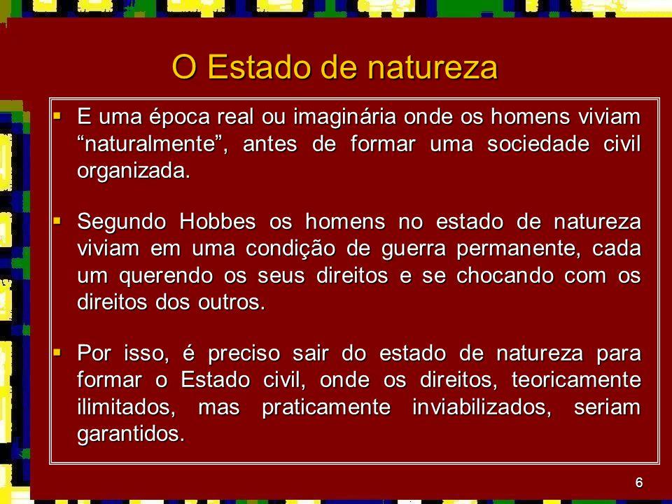6 O Estado de natureza  E uma época real ou imaginária onde os homens viviam naturalmente , antes de formar uma sociedade civil organizada.